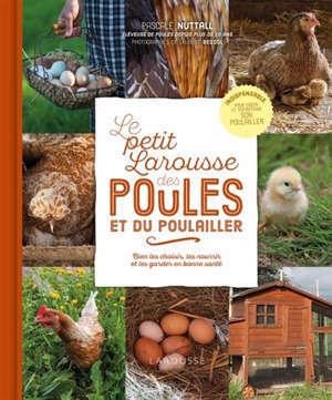 Le petit Larousse des poules et du poulailler : bien les choisir, les nourrir et les garder en bonne santé