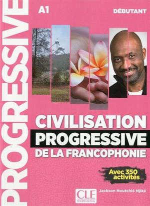 Civilisation progressive de la francophonie, A1, débutant : avec 350 activités