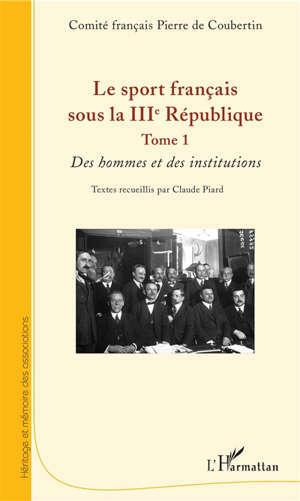 Le sport français sous la IIIe République. Volume 1, Des hommes et des institutions