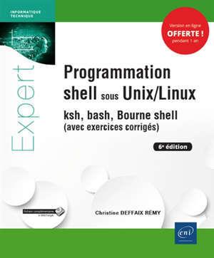 Programmation shell sous Unix-Linux : ksh, bash, Bourne shell : avec exercices corrigés