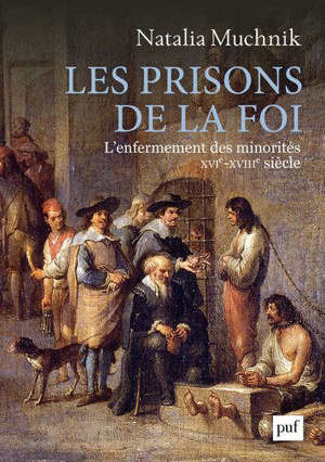 Les prisons de la foi : l'enfermement des minorités : XVIe-XVIIIe siècle