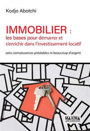 Immobilier : les bases pour démarrer et s'enrichir dans l'investissement locatif : sans connaissances préalables ni beaucoup d'argent