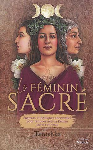 Le féminin sacré : sagesses et pratiques ancestrales pour renouer avec la déesse qui est en vous