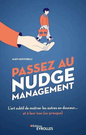 Passez au nudge management : l'art subtil de motiver les autres en douceur... et à leur insu (ou presque)
