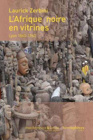 L'Afrique noire en vitrines : Lyon, 1860-1960