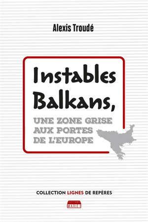 Instables Balkans : une zone grise aux portes de l'Europe