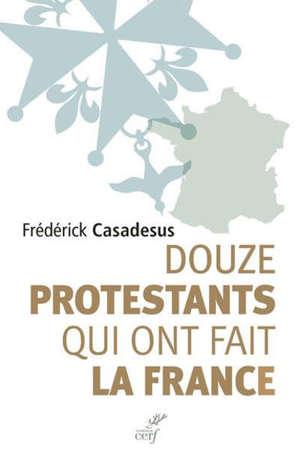 Douze protestants qui ont fait la France : récits