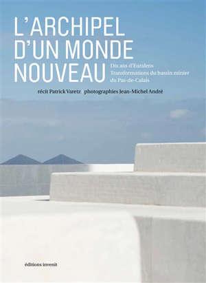 L'archipel d'un monde nouveau : dix ans d'Euralens : transformations du bassin minier du Pas-de-Calais