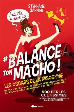 #Balance ton macho ! : les Oscars de la misogynie présentent : : 250 personnalités pour 500 perles cultissimes !