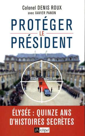 Protéger le Président : Elysée, quinze ans d'histoires secrètes