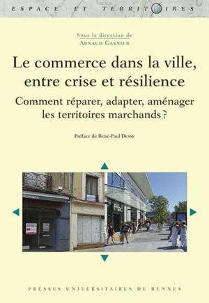 Le commerce dans la ville, entre crise et résilience : comment réparer, adapter, aménager les territoires marchands ?