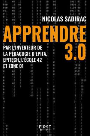 Apprendre 3.0 : par l'inventeur de la pédagogie d'Epita, Epitech, l'école 42 et Zone 01