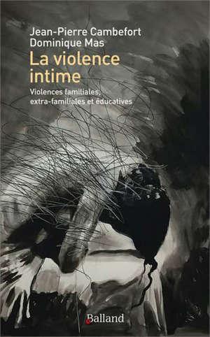 La violence intime : violences familiales, extra-familiales et éducatives