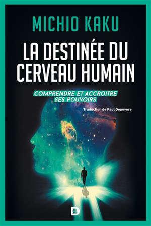 La destinée du cerveau humain : comprendre, améliorer et accroître ses pouvoirs