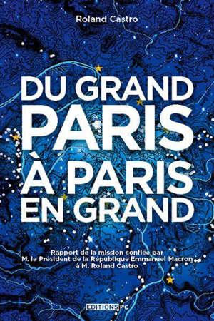Du Grand Paris à Paris en grand : rapport de la mission confiée par M. le président de la République Emmanuel Macron à M. Roland Castro