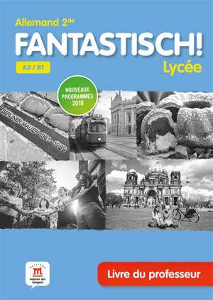 Fantastisch ! Lycée, allemand 2de A2-B1 : livre du professeur : nouveaux programmes 2019
