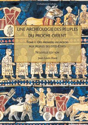 Une archéologie des peuples du Proche-Orient. Volume 1, Des premiers villageois aux peuples des cités-Etats (Xe-IIIe millénaire av. J.-C.)