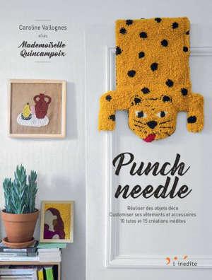 Punch needle : réaliser des objets déco, customiser ses vêtements et accessoires : 10 tutos et 15 créations inédites