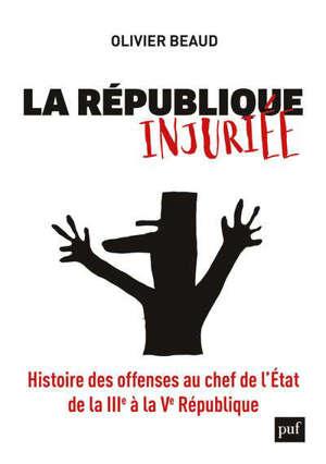 La République injuriée : histoire des offenses au chef de l'Etat de la IIIe à la Ve République