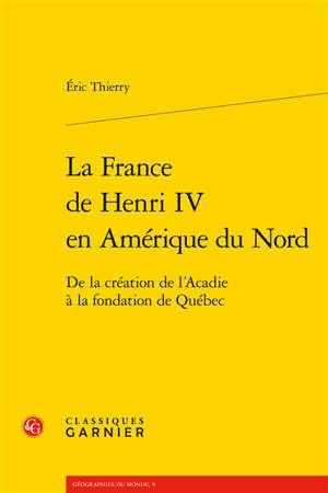 La France de Henri IV en Amérique du Nord : de la création de l'Acadie à la fondation de Québec