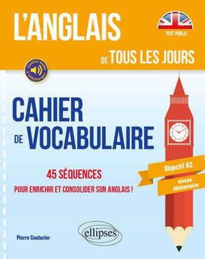 L'anglais de tous les jours : cahier de vocabulaire, 45 séquences pour enrichir et consolider son anglais ! : objectif A2, niveau élémentaire