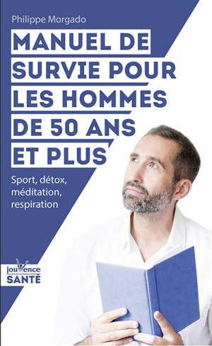 Manuel de survie pour les hommes de 50 ans et plus : sport, détox, méditation, respiration