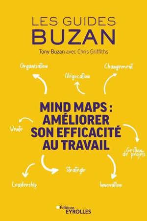 Mind maps : améliorer son efficacité au travail : organisation, négociation, gestion de projets, leadership, innovation, stratégie, vente, changement