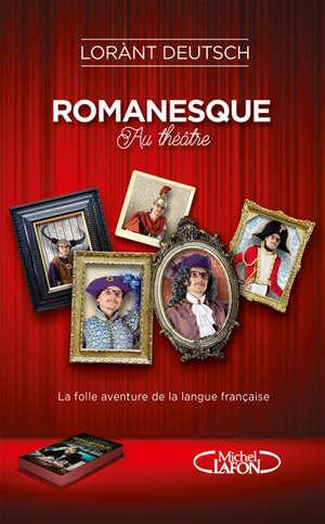 Romanesque : au théâtre : la folle aventure de la langue française