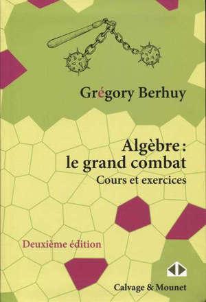 Algèbre : le grand combat : cours et exercices
