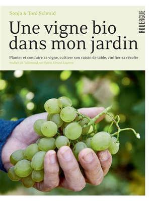 Une vigne bio dans mon jardin : planter et conduire sa vigne, cultiver son raisin de table, vinifier sa récolte