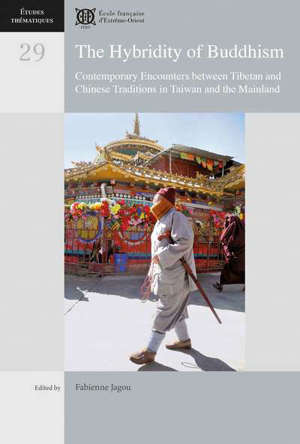 The hybridity of buddhism : contemporary encounters between Tibetan and Chinese traditions in Taiwan and the Mainland