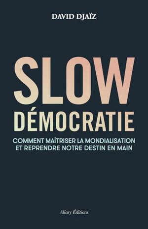 Slow démocratie : comment maîtriser la mondialisation et reprendre notre destin en main