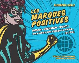 Les marques positives : mission, innovation, impact : leurs leviers pour changer le monde... (en bien)