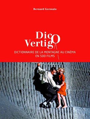 Dico vertigo : dictionnaire de la montagne au cinéma en 500 films