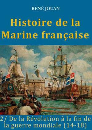 Histoire de la Marine française. Volume 2, De la Révolution à la fin de la guerre mondiale (14-18)