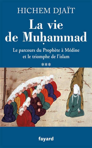 La vie de Muhammad. Volume 3, Le parcours du Prophète à Médine et le triomphe de l'islam