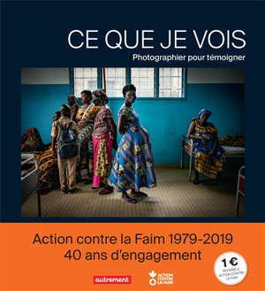 Ce que je vois : photographier pour témoigner : Action contre la faim 1979-2019, 40 ans d'engagement