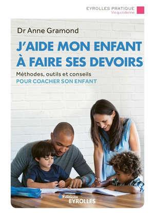 J'aide mon enfant à faire ses devoirs : méthodes, outils et conseils pour coacher son enfant
