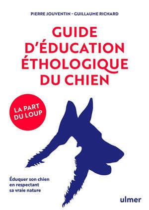 Guide d'éducation éthologique du chien : la part du loup : éduquer son chien en respectant sa vraie nature