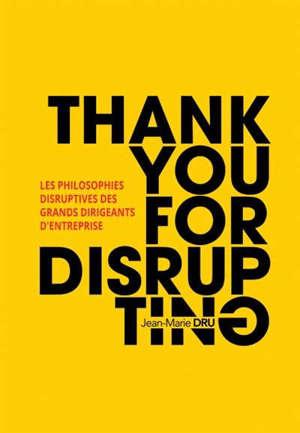 Thank you for disrupting : les philosophies disruptives des grands dirigeants d'entreprise