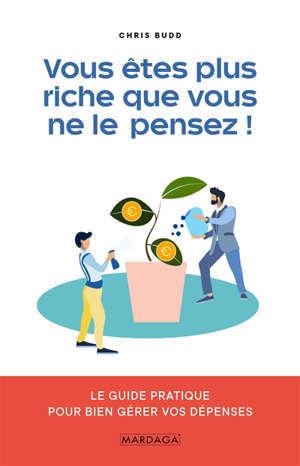 Vous êtres plus riche que vous ne le pensez ! : le guide pratique pour bien gérer vos dépenses