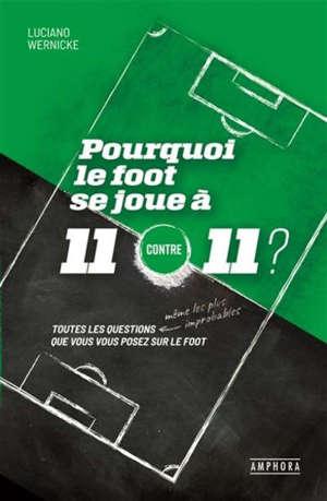 Pourquoi le foot se joue à 11 contre 11 ? : toutes les questions que vous vous posez sur le foot, même les plus improbables