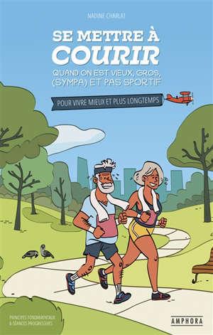 Se mettre à courir quand on est vieux, gros, (sympa) et pas sportif : pour vivre mieux et plus longtemps : 24 semaines planifiées pour débuter la course à pied