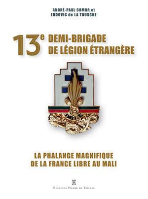 13e demi-brigade de Légion étrangère : la phalange magnifique : de la France libre au Mali
