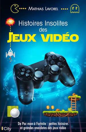 Histoires insolites des jeux vidéo : de Pacman à Call of Duty : petites histoires et anecdotes