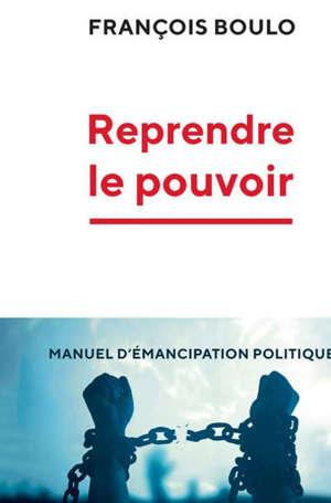 Reprendre le pouvoir : manuel d'émancipation politique