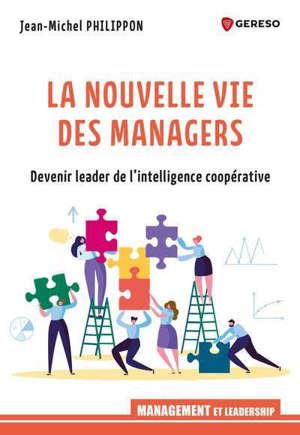 La nouvelle vie des managers : devenir leader de l'intelligence coopérative