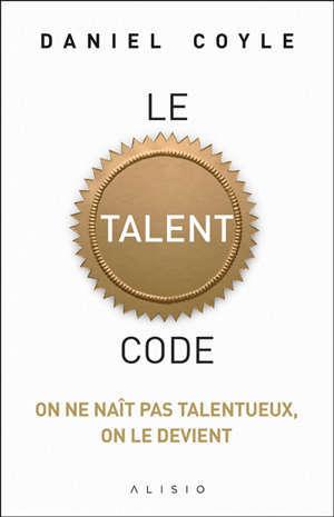 Le talent code : on ne naît pas talentueux, on le devient