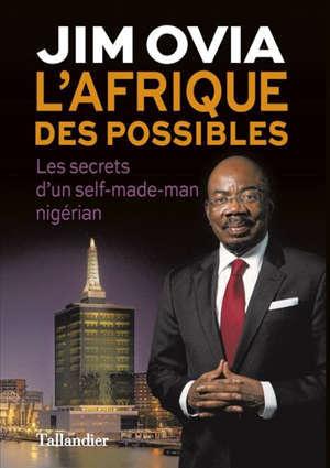 L'Afrique des possibles : les secrets du succès d'un self-made man nigérian