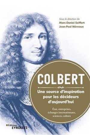 Colbert : une source d'inspiration pour les décideurs d'aujourd'hui : Etat, entreprises, échanges internationaux, sciences, culture